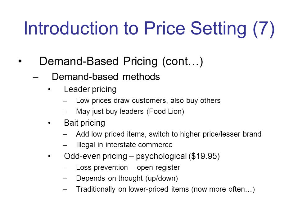 Introduction to Price Setting (7) Demand-Based Pricing (cont…) –Demand-based methods Leader pricing –Low prices draw customers, also buy others –May just buy leaders (Food Lion) Bait pricing –Add low priced items, switch to higher price/lesser brand –Illegal in interstate commerce Odd-even pricing – psychological ($19.95) –Loss prevention – open register –Depends on thought (up/down) –Traditionally on lower-priced items (now more often…)