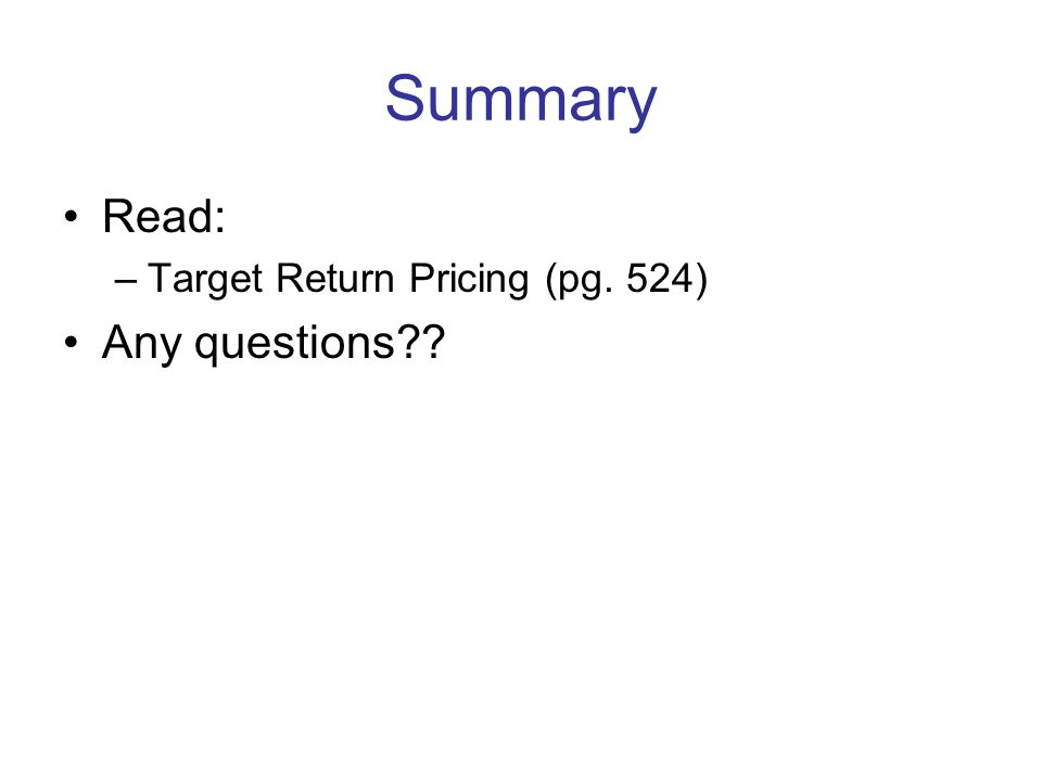 Summary Read: –Target Return Pricing (pg. 524) Any questions