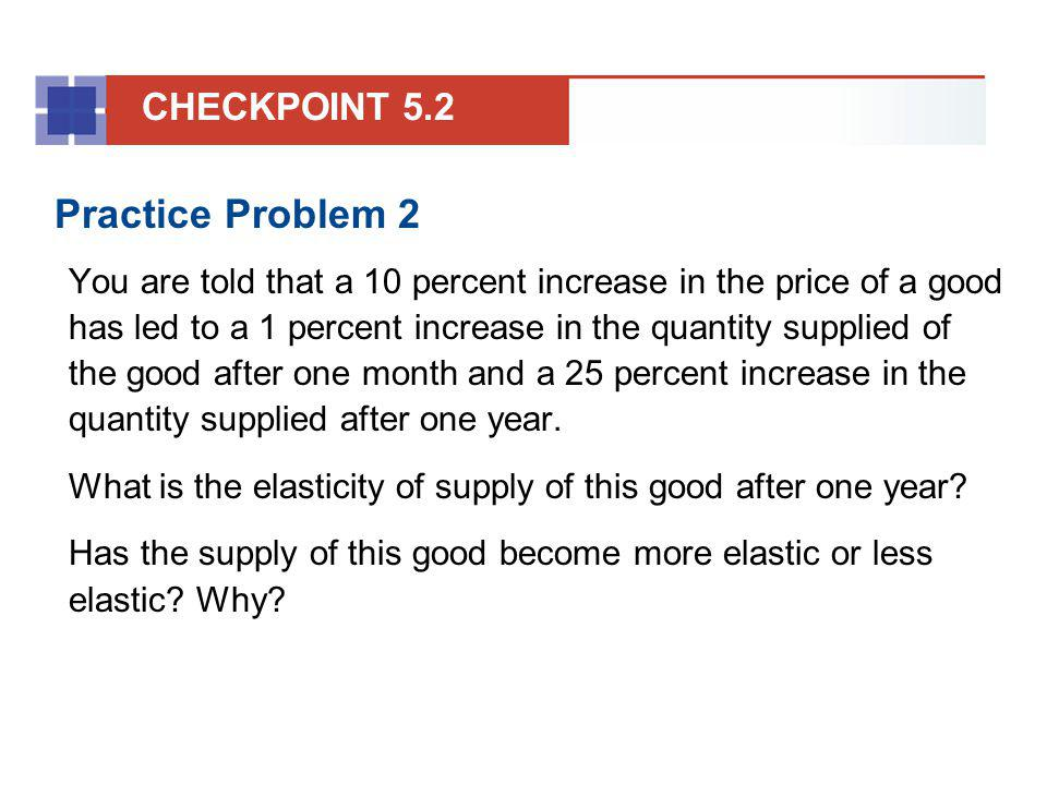 Practice Problem 2 You are told that a 10 percent increase in the price of a good has led to a 1 percent increase in the quantity supplied of the good