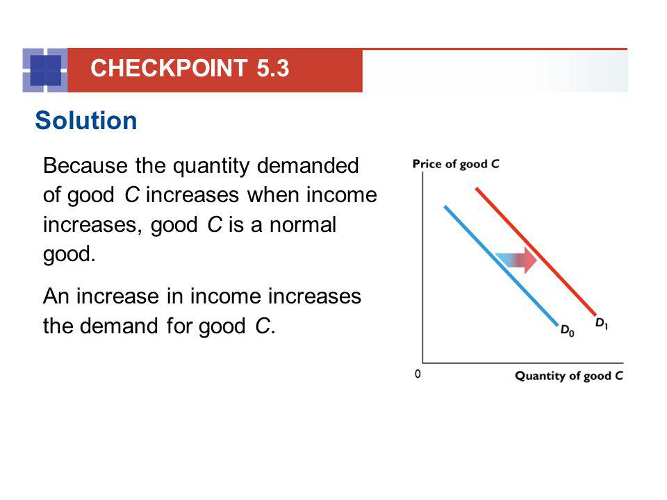 Solution Because the quantity demanded of good C increases when income increases, good C is a normal good. An increase in income increases the demand
