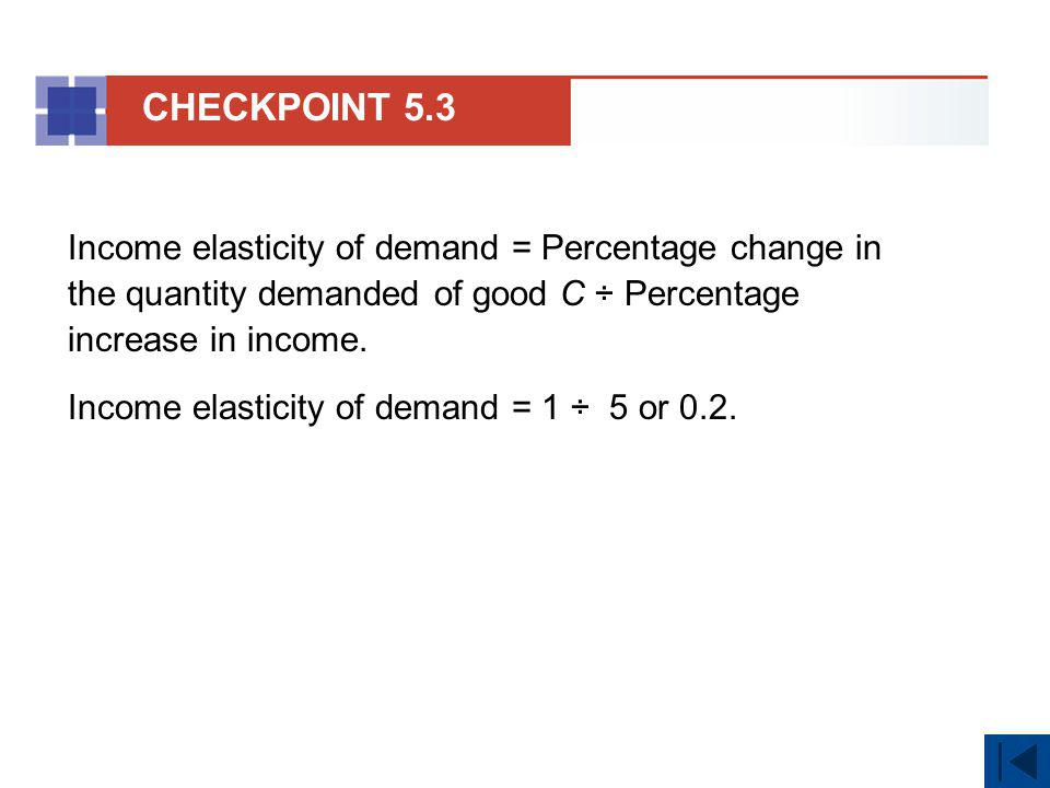 Income elasticity of demand = Percentage change in the quantity demanded of good C ÷ Percentage increase in income. Income elasticity of demand = 1 ÷