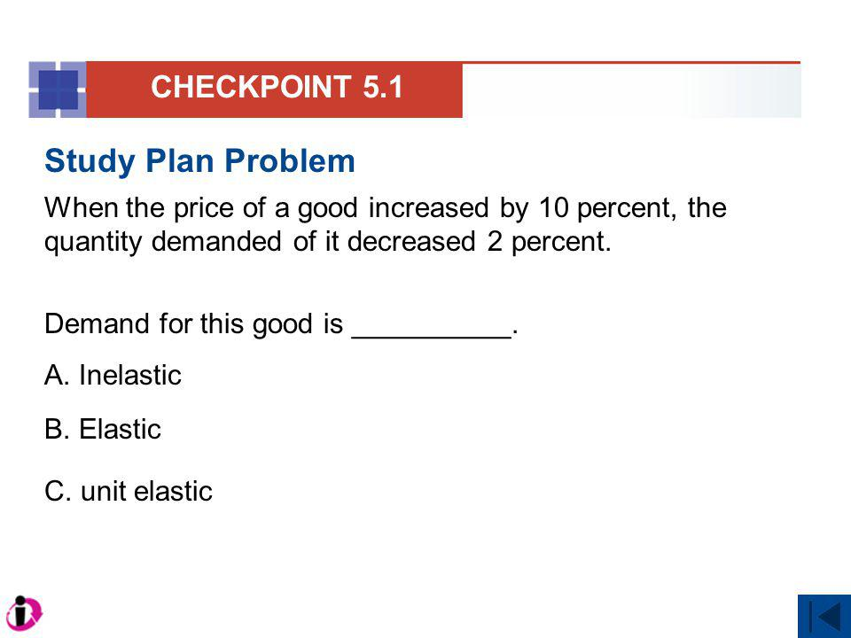 Study Plan Problem When the price of a good increased by 10 percent, the quantity demanded of it decreased 2 percent. Demand for this good is ________