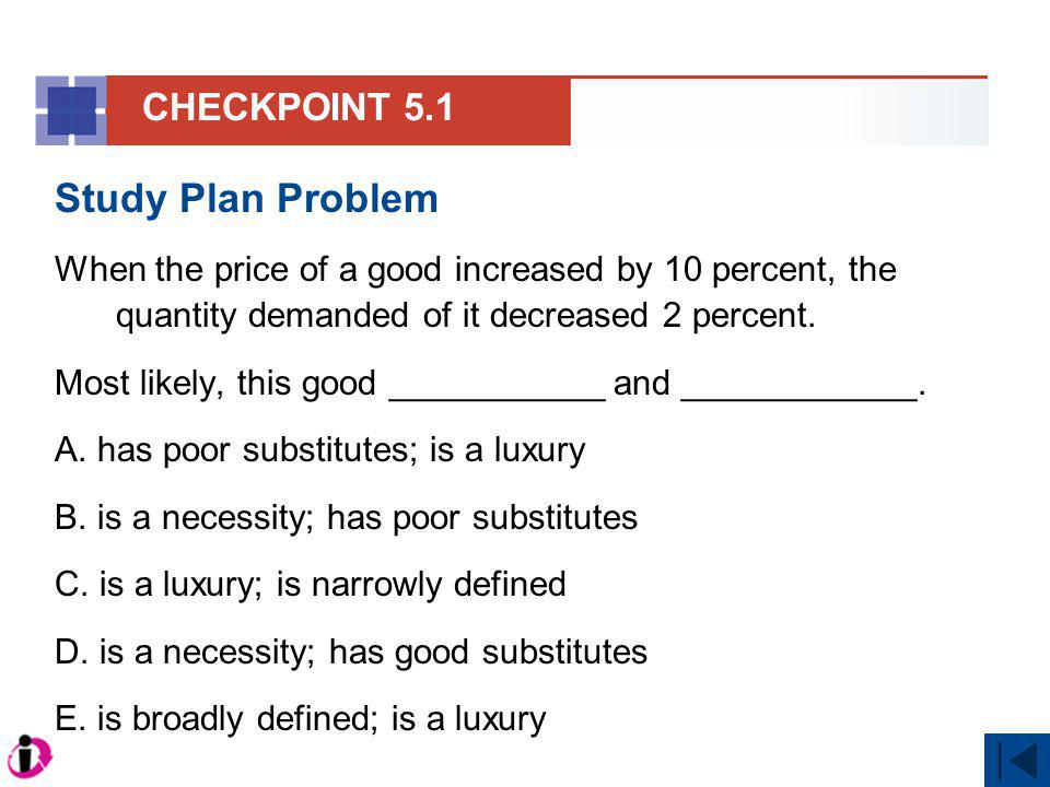 Study Plan Problem When the price of a good increased by 10 percent, the quantity demanded of it decreased 2 percent. Most likely, this good _________