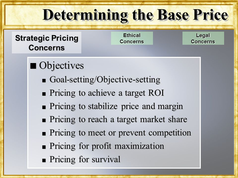 Dr. Rosenbloom Determining the Base Price n Objectives n Goal-setting/Objective-setting n Pricing to achieve a target ROI n Pricing to stabilize price
