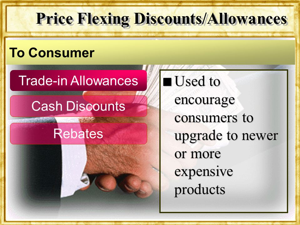 Dr. Rosenbloom Trade-in Allowances Cash Discounts Rebates n Used to encourage consumers to upgrade to newer or more expensive products To Consumer Pri