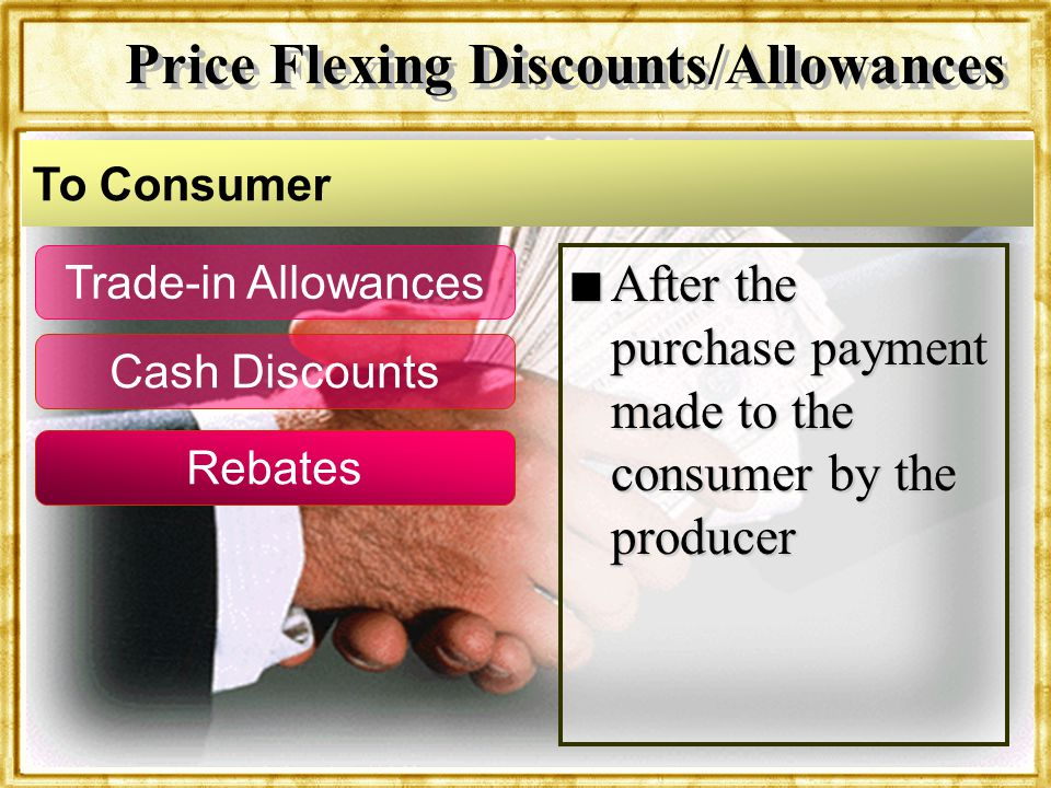 Dr. Rosenbloom n After the purchase payment made to the consumer by the producer Trade-in Allowances Cash Discounts Rebates To Consumer Price Flexing