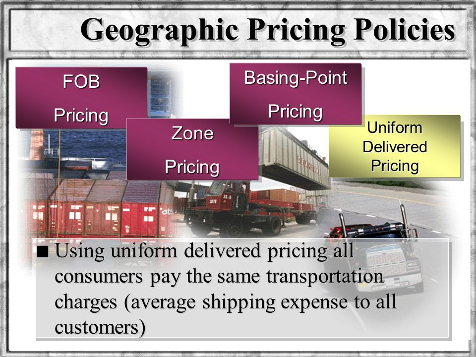 Dr. Rosenbloom Geographic Pricing Policies FOBPricing Uniform Delivered Pricing ZonePricing Basing-PointPricing n Using uniform delivered pricing all