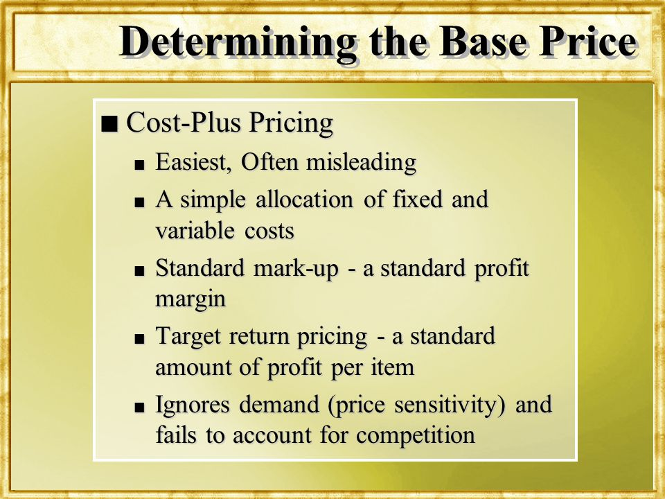 Dr. Rosenbloom Determining the Base Price n Cost-Plus Pricing n Easiest, Often misleading n A simple allocation of fixed and variable costs n Standard