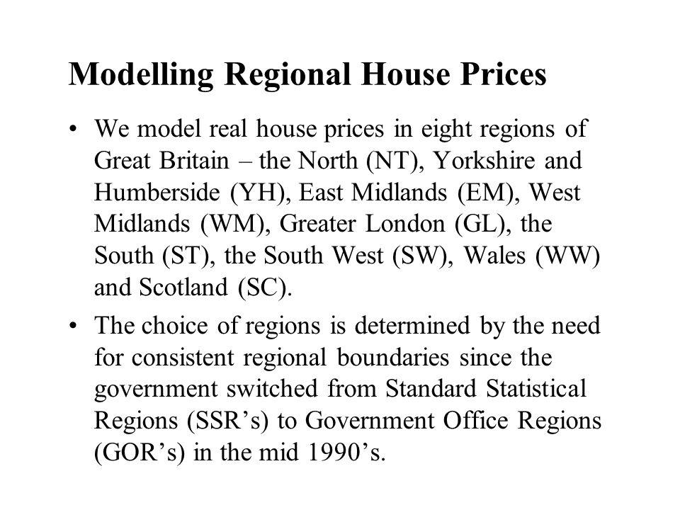 Modelling Regional House Prices We model real house prices in eight regions of Great Britain – the North (NT), Yorkshire and Humberside (YH), East Midlands (EM), West Midlands (WM), Greater London (GL), the South (ST), the South West (SW), Wales (WW) and Scotland (SC).