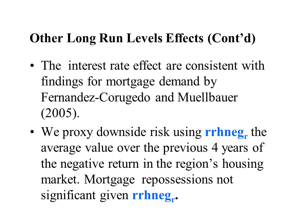 Other Long Run Levels Effects (Contd) The interest rate effect are consistent with findings for mortgage demand by Fernandez-Corugedo and Muellbauer (2005).