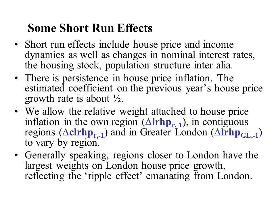 Some Short Run Effects Short run effects include house price and income dynamics as well as changes in nominal interest rates, the housing stock, population structure inter alia.