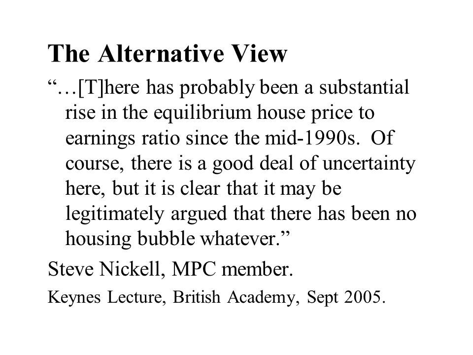 The Alternative View …[T]here has probably been a substantial rise in the equilibrium house price to earnings ratio since the mid-1990s. Of course, th