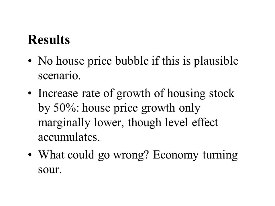 Results No house price bubble if this is plausible scenario.