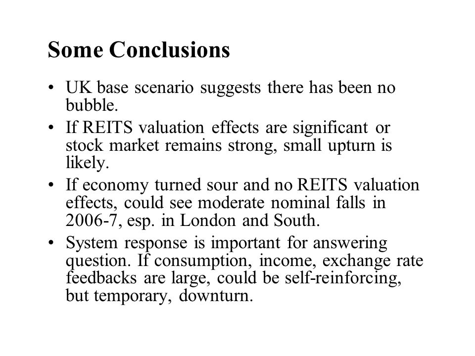 Some Conclusions UK base scenario suggests there has been no bubble. If REITS valuation effects are significant or stock market remains strong, small