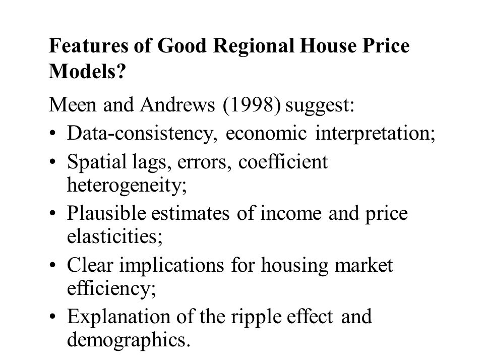 Features of Good Regional House Price Models? Meen and Andrews (1998) suggest: Data-consistency, economic interpretation; Spatial lags, errors, coeffi
