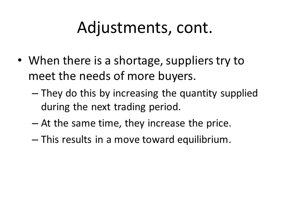 Adjustments, cont. When there is a shortage, suppliers try to meet the needs of more buyers.