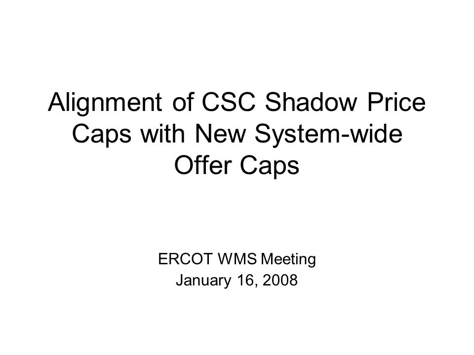 Alignment of CSC Shadow Price Caps with New System-wide Offer Caps ERCOT WMS Meeting January 16, 2008