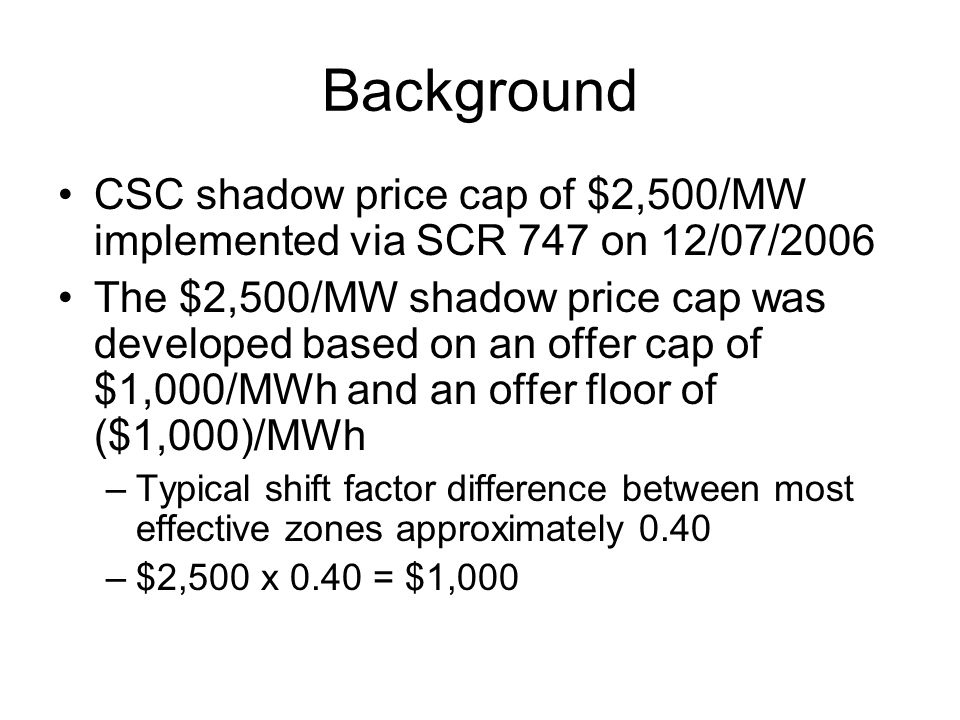 Background CSC shadow price cap of $2,500/MW implemented via SCR 747 on 12/07/2006 The $2,500/MW shadow price cap was developed based on an offer cap of $1,000/MWh and an offer floor of ($1,000)/MWh –Typical shift factor difference between most effective zones approximately 0.40 –$2,500 x 0.40 = $1,000