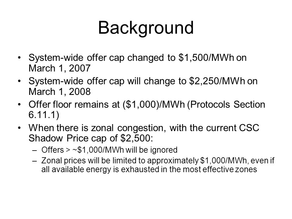 Changes Increase the CSC Shadow Price cap to $5,600/MW –Offer cap increase from $1,000 to $2,250 (2.25x) –Shadow price cap increase from $2,500 to $5,600 (~2.25x) Apply price administration to limit any negative zonal price to a minimum of ($1,000)/MWh –Automated and ex ante ultimately –May be manual and ex post initially –CSC shadow price will also be re-determined administratively and ex post if this price administration occurs