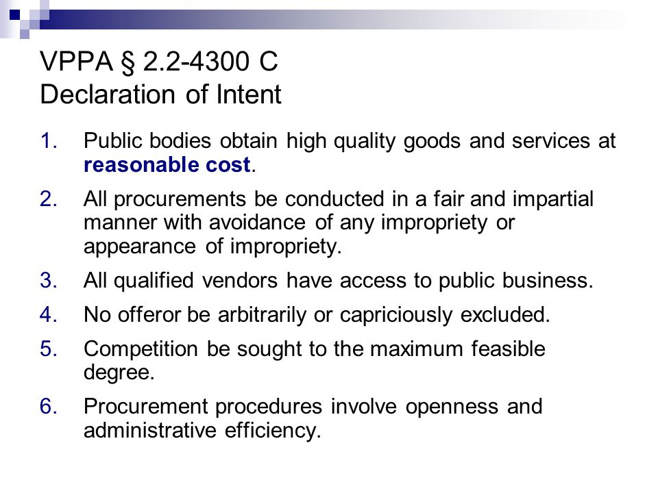 VPPA § 2.2-4300 C Declaration of Intent 1.Public bodies obtain high quality goods and services at reasonable cost. 2.All procurements be conducted in