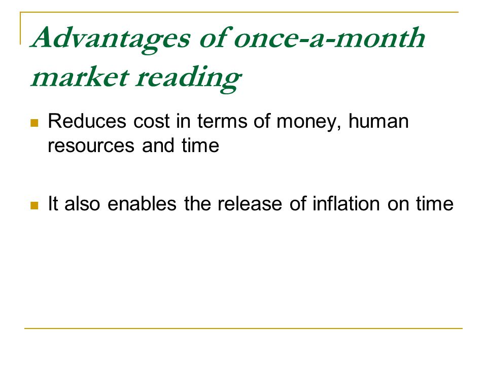 Advantages of once-a-month market reading Reduces cost in terms of money, human resources and time It also enables the release of inflation on time
