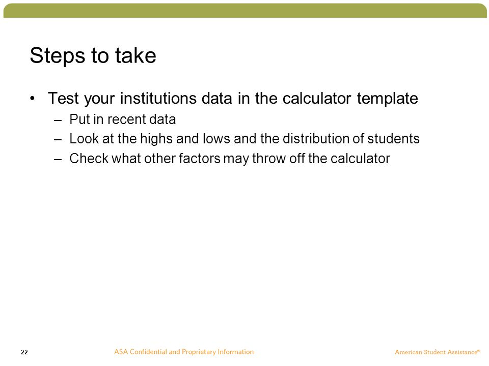 22 Steps to take Test your institutions data in the calculator template –Put in recent data –Look at the highs and lows and the distribution of students –Check what other factors may throw off the calculator