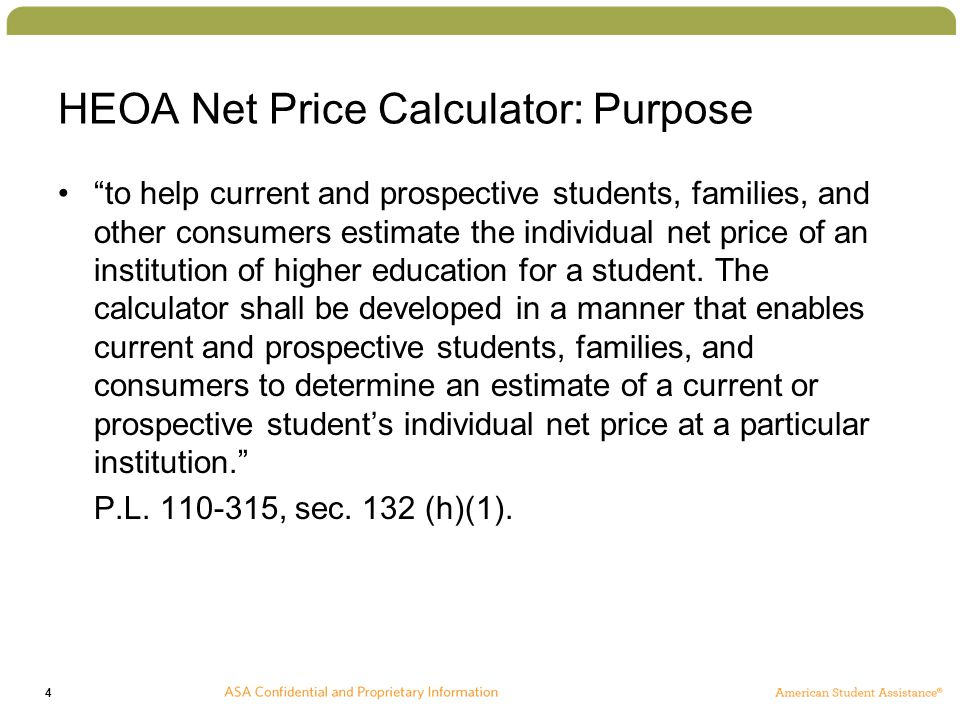 4 HEOA Net Price Calculator: Purpose to help current and prospective students, families, and other consumers estimate the individual net price of an institution of higher education for a student.