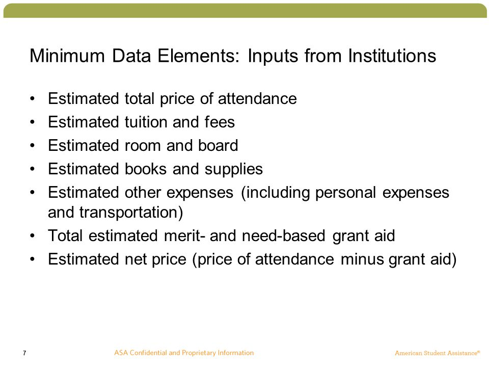 7 Minimum Data Elements: Inputs from Institutions Estimated total price of attendance Estimated tuition and fees Estimated room and board Estimated books and supplies Estimated other expenses (including personal expenses and transportation) Total estimated merit- and need-based grant aid Estimated net price (price of attendance minus grant aid)