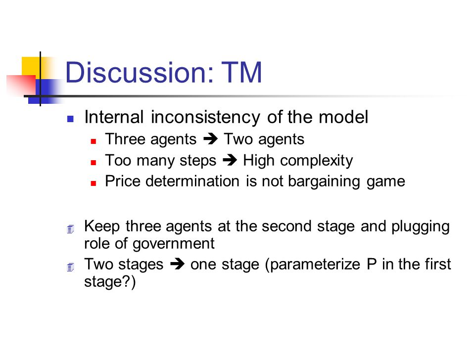 Discussion: TM Internal inconsistency of the model Three agents Two agents Too many steps High complexity Price determination is not bargaining game 4