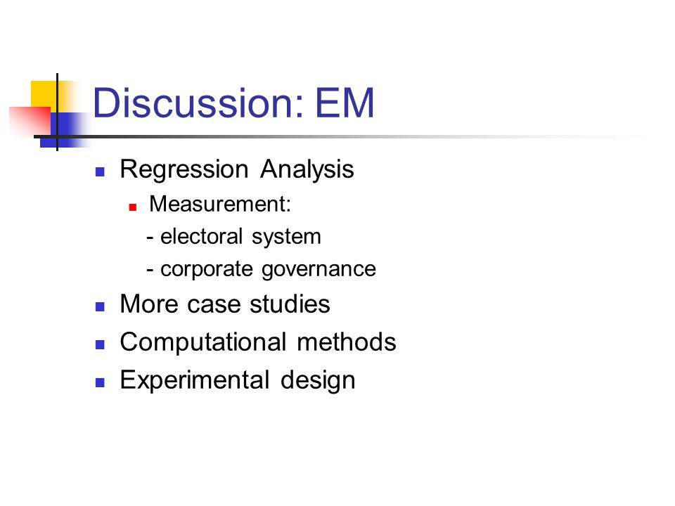 Discussion: EM Regression Analysis Measurement: - electoral system - corporate governance More case studies Computational methods Experimental design
