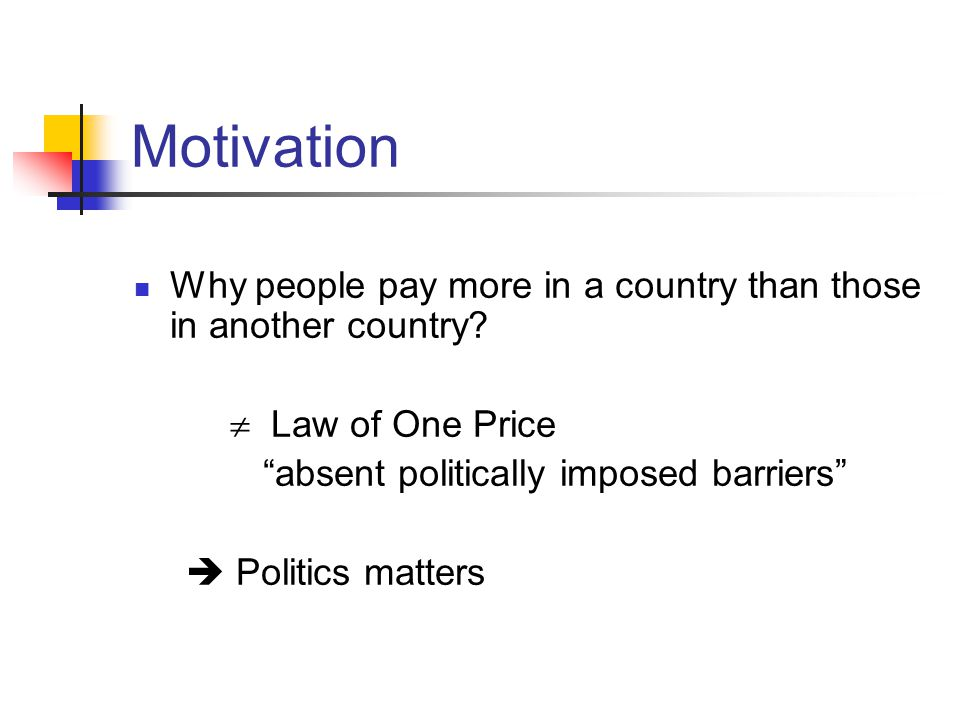 Motivation Why people pay more in a country than those in another country? Law of One Price absent politically imposed barriers Politics matters