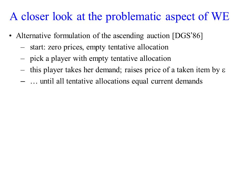 A closer look at the problematic aspect of WE Alternative formulation of the ascending auction [DGS 86] –start: zero prices, empty tentative allocation –pick a player with empty tentative allocation –this player takes her demand; raises price of a taken item by –… until all tentative allocations equal current demands
