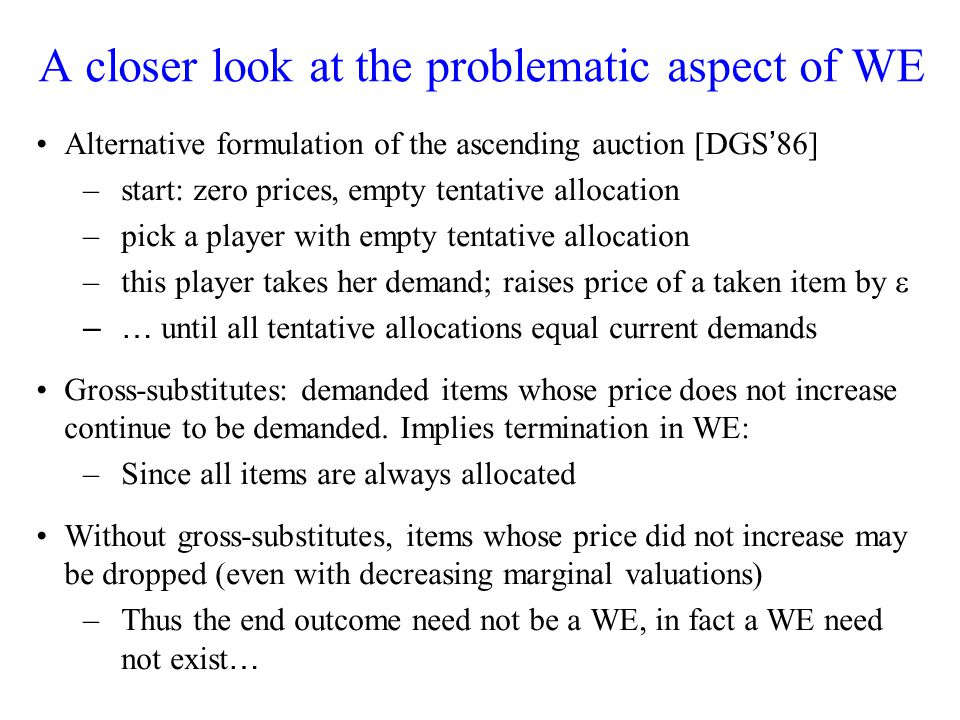 A closer look at the problematic aspect of WE Alternative formulation of the ascending auction [DGS 86] –start: zero prices, empty tentative allocation –pick a player with empty tentative allocation –this player takes her demand; raises price of a taken item by –… until all tentative allocations equal current demands Gross-substitutes: demanded items whose price does not increase continue to be demanded.