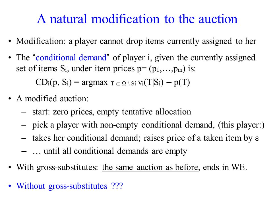 A natural modification to the auction Modification: a player cannot drop items currently assigned to her The conditional demand of player i, given the currently assigned set of items S i, under item prices p= (p 1, …,p m ) is: CD i (p, S i ) = argmax T \ Si v i (T|S i ) – p(T) A modified auction: –start: zero prices, empty tentative allocation –pick a player with non-empty conditional demand, (this player:) –takes her conditional demand; raises price of a taken item by –… until all conditional demands are empty With gross-substitutes: the same auction as before, ends in WE.