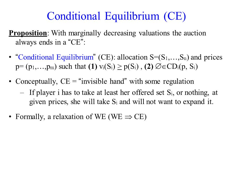 Conditional Equilibrium (CE) Proposition: With marginally decreasing valuations the auction always ends in a CE : Conditional Equilibrium (CE): allocation S=(S 1, …,S n ) and prices p= (p 1, …,p m ) such that (1) v i (S i ) > p(S i ), (2) CD i (p, S i ) Conceptually, CE = invisible hand with some regulation –If player i has to take at least her offered set S i, or nothing, at given prices, she will take S i and will not want to expand it.