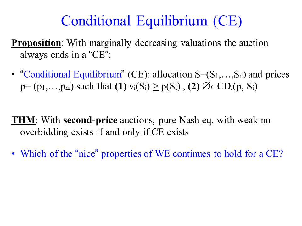 Conditional Equilibrium (CE) Proposition: With marginally decreasing valuations the auction always ends in a CE : Conditional Equilibrium (CE): allocation S=(S 1, …,S n ) and prices p= (p 1, …,p m ) such that (1) v i (S i ) > p(S i ), (2) CD i (p, S i ) THM: With second-price auctions, pure Nash eq.