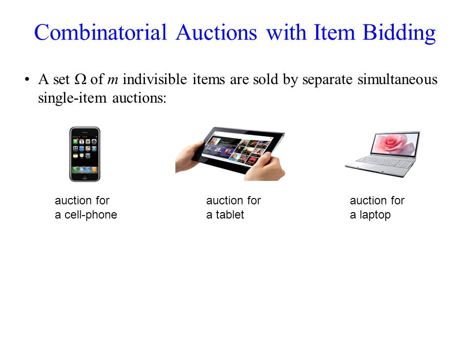 Combinatorial Auctions with Item Bidding A set of m indivisible items are sold by separate simultaneous single-item auctions: Bidders value subsets of items (captured by a valuation function v i : 2 >0 ) auction for a cell-phone auction for a tablet auction for a laptop a bidder bid