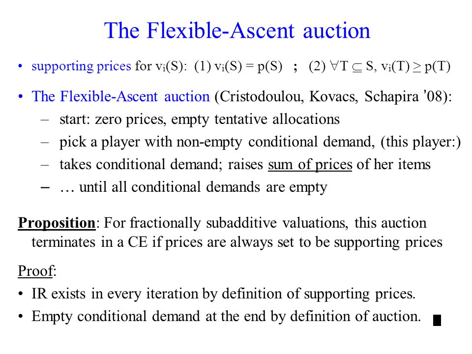 The Flexible-Ascent auction supporting prices for v i (S): (1) v i (S) = p(S) ; (2) T S, v i (T) > p(T) The Flexible-Ascent auction (Cristodoulou, Kovacs, Schapira 08): –start: zero prices, empty tentative allocations –pick a player with non-empty conditional demand, (this player:) –takes conditional demand; raises sum of prices of her items –… until all conditional demands are empty Proposition: For fractionally subadditive valuations, this auction terminates in a CE if prices are always set to be supporting prices Proof: IR exists in every iteration by definition of supporting prices.