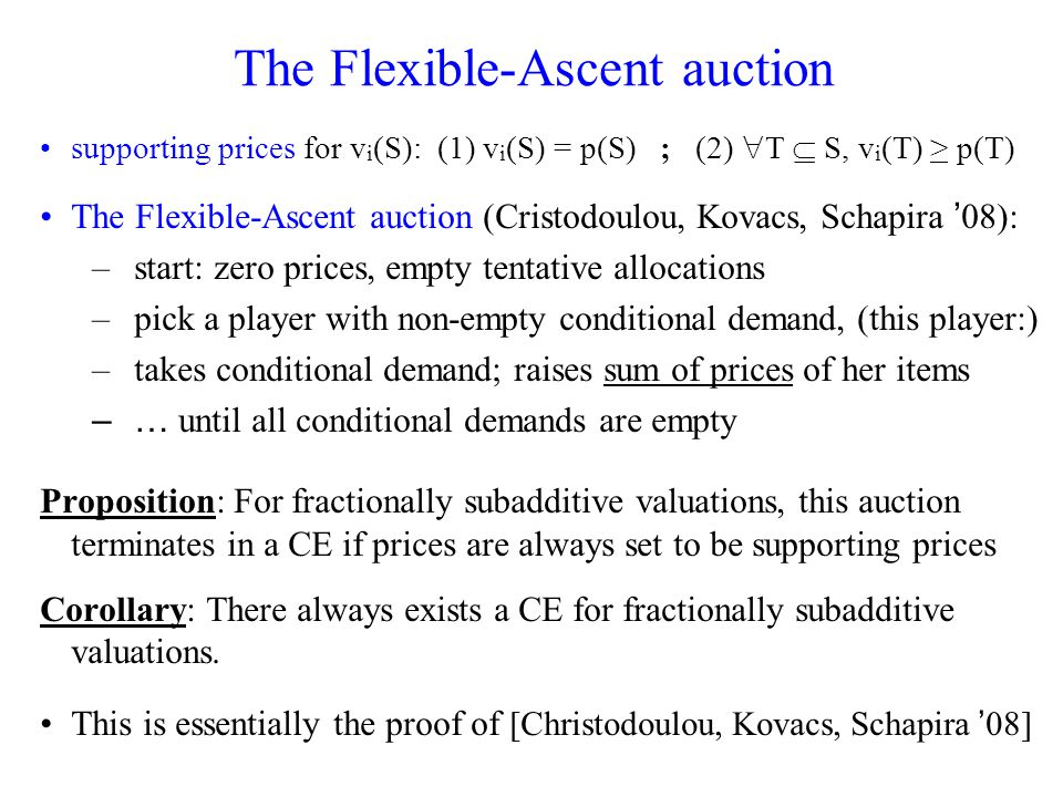 The Flexible-Ascent auction supporting prices for v i (S): (1) v i (S) = p(S) ; (2) T S, v i (T) > p(T) The Flexible-Ascent auction (Cristodoulou, Kovacs, Schapira 08): –start: zero prices, empty tentative allocations –pick a player with non-empty conditional demand, (this player:) –takes conditional demand; raises sum of prices of her items –… until all conditional demands are empty Proposition: For fractionally subadditive valuations, this auction terminates in a CE if prices are always set to be supporting prices Corollary: There always exists a CE for fractionally subadditive valuations.