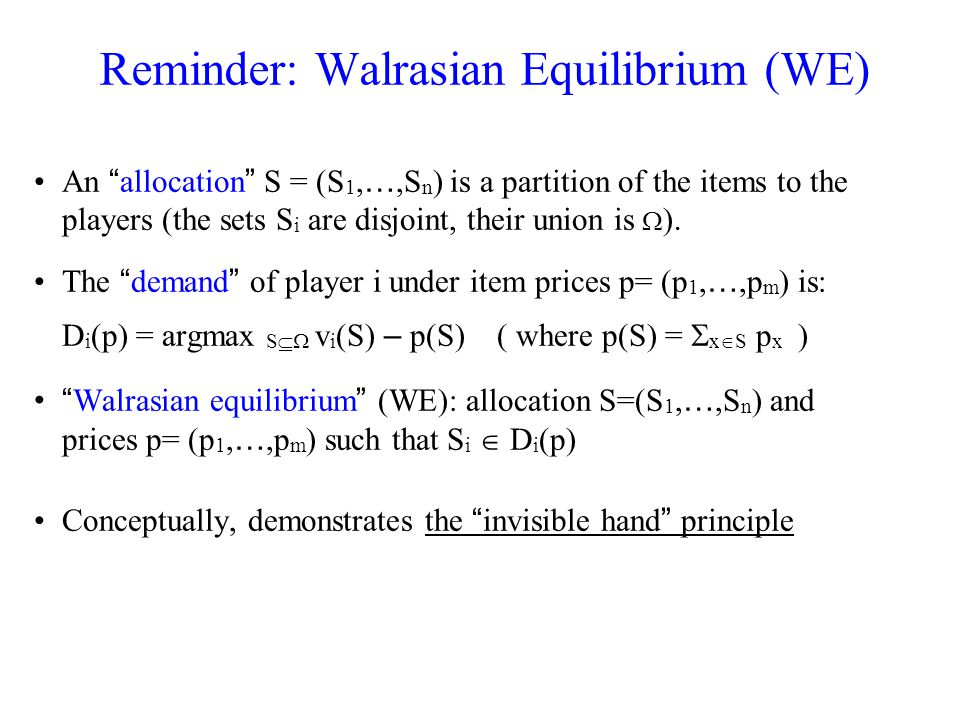 Three Nice Properties of WE The first welfare theorem: the welfare in any WE is optimal (the welfare of an allocation is i v i (S i ) ) The result of a natural ascending auction: –start from zero prices –raise prices of over-demanded items (given players demands) –… until no item is over-demanded THM (Gul & Stacchetti 00, Ausubel 06): This process terminates in a Walrasian equilibrium if valuations are gross-substitutes The second welfare theorem: the allocation with maximal welfare is supported by a WE.