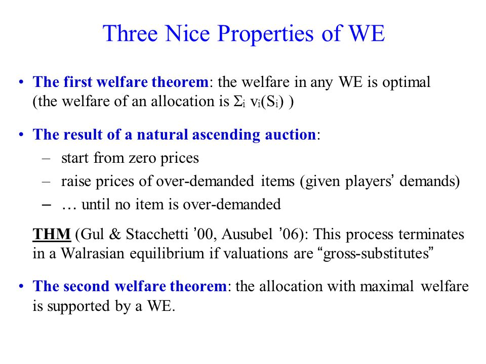 Welfare Theorems for CE First welfare theorem (relaxed version): the welfare in any CE is at least half of the optimal welfare Corollary: Price of Anarchy of the 2 nd -price auction game is 2 –extends and simplifies a result of Bhawalkar and Roughgarden 11 for subadditive valuations Second welfare theorem: the allocation with maximal welfare is supported by a CE –holds for fractionally subadditive valuations