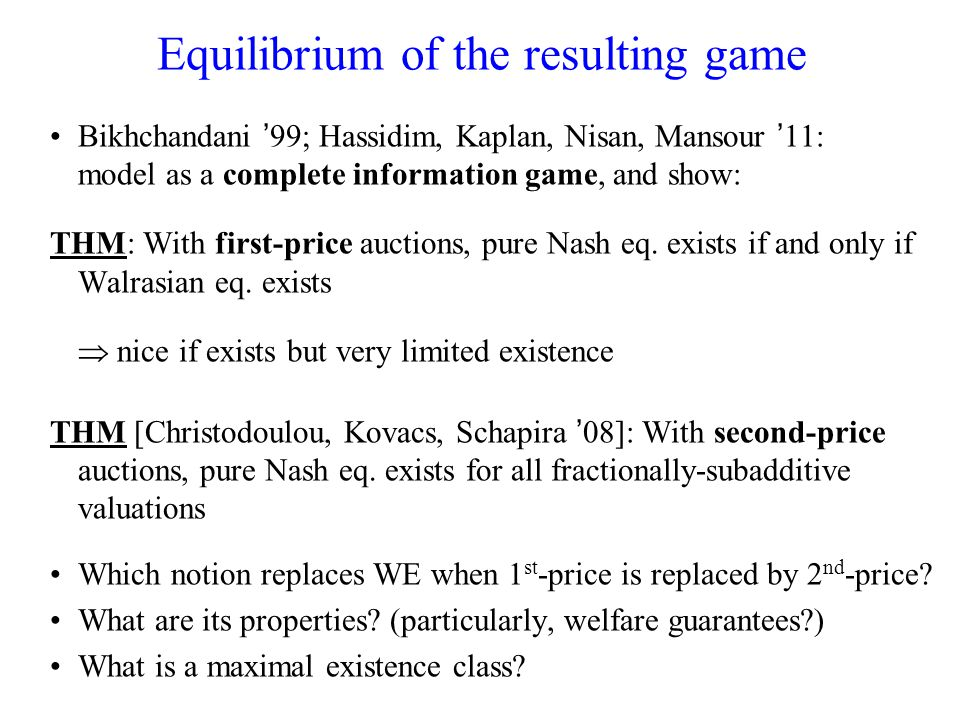 Equilibrium of the resulting game Bikhchandani 99; Hassidim, Kaplan, Nisan, Mansour 11: model as a complete information game, and show: THM: With first-price auctions, pure Nash eq.