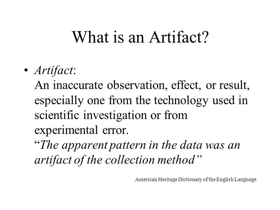 What is an Artifact? Artifact: An inaccurate observation, effect, or result, especially one from the technology used in scientific investigation or fr