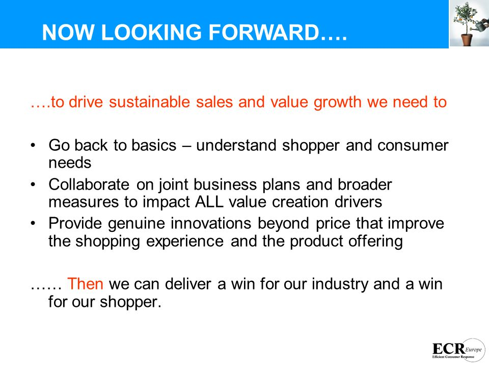 ….to drive sustainable sales and value growth we need to Go back to basics – understand shopper and consumer needs Collaborate on joint business plans and broader measures to impact ALL value creation drivers Provide genuine innovations beyond price that improve the shopping experience and the product offering …… Then we can deliver a win for our industry and a win for our shopper.
