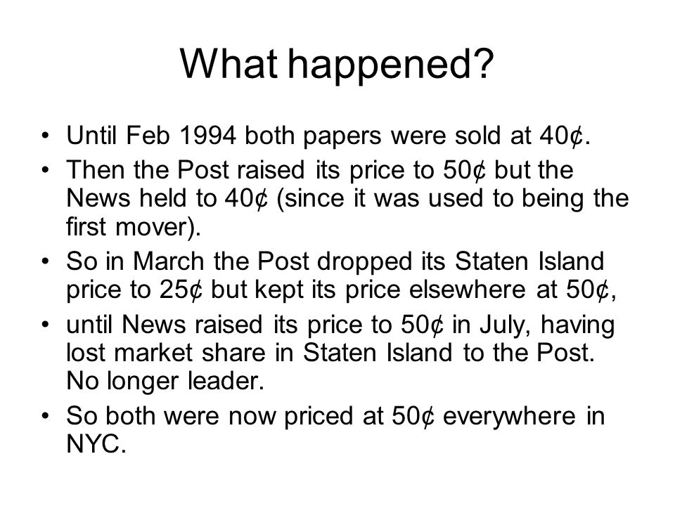 What happened? Until Feb 1994 both papers were sold at 40¢. Then the Post raised its price to 50¢ but the News held to 40¢ (since it was used to being