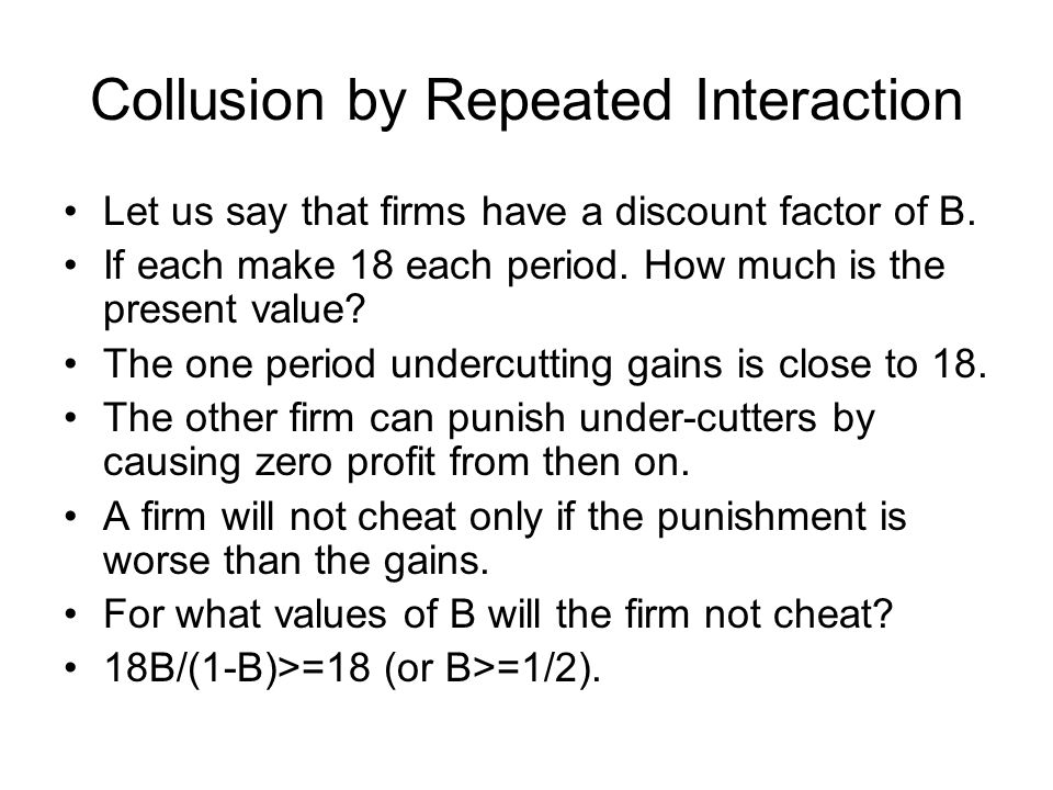 Collusion by Repeated Interaction Let us say that firms have a discount factor of B. If each make 18 each period. How much is the present value? The o