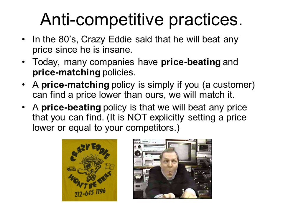 Anti-competitive practices. In the 80s, Crazy Eddie said that he will beat any price since he is insane. Today, many companies have price-beating and