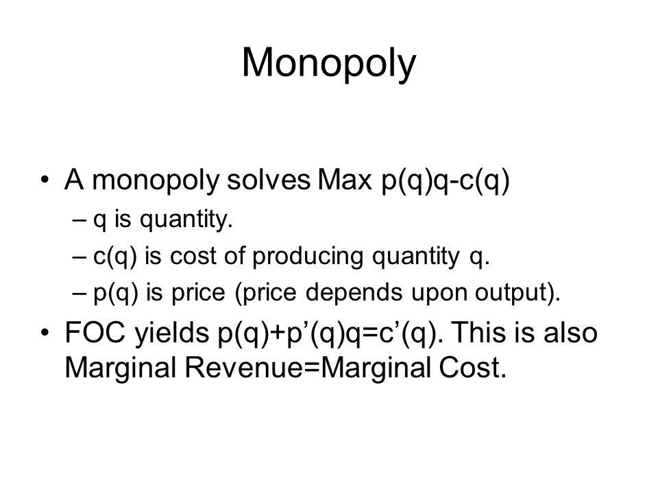 Monopoly A monopoly solves Max p(q)q-c(q) –q is quantity. –c(q) is cost of producing quantity q. –p(q) is price (price depends upon output). FOC yield
