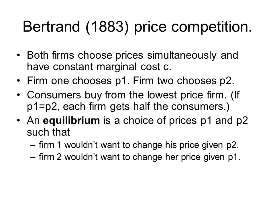 Bertrand (1883) price competition. Both firms choose prices simultaneously and have constant marginal cost c. Firm one chooses p1. Firm two chooses p2