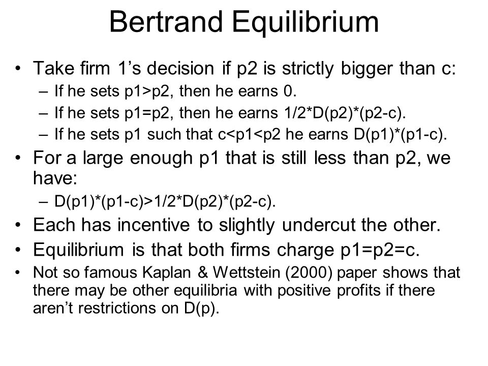 Bertrand Equilibrium Take firm 1s decision if p2 is strictly bigger than c: –If he sets p1>p2, then he earns 0. –If he sets p1=p2, then he earns 1/2*D